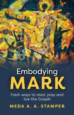 Embodying Mark: Fresh Ways to Read, Pray and Live the Gospel