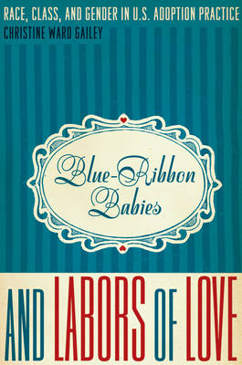 Blue-Ribbon Babies and Labors of Love: Race, Class, and Gender in U.S. Adoption Practice