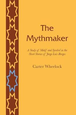 The Mythmaker: A Study of Motif and Symbol in the Short Stories of Jorge Luis Borges