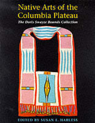 Native Arts of the Columbia Plateau: The Doris Swayze Bounds Collection of Native American Artifacts