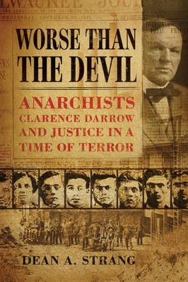 Worse Than the Devil: Anarchists, Clarence Darrow and Justice in a Time of Terror