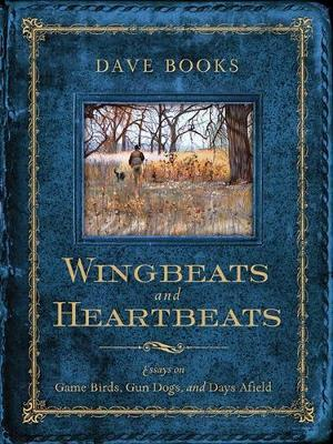 Wingbeats and Heartbeats: Essays on Game Birds, Gun Dogs, and Days Afield
