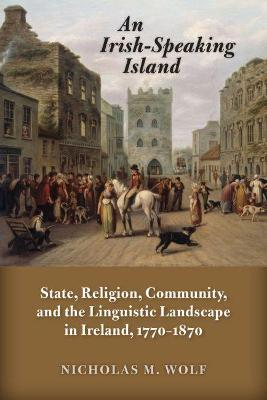 An Irish-Speaking Island: State, Religion, Community, and the Linguistic Landscape in Ireland, 1770-1870