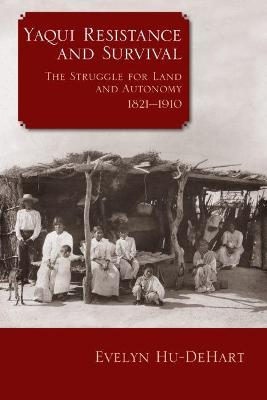 Yaqui Resistance and Survival: The Struggle for Land and Autonomy, 1821-1910