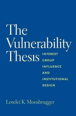 The Vulnerability Thesis: Interest Group Influence and Institutional Design