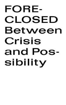 Foreclosed: Between Crisis and Possibility
