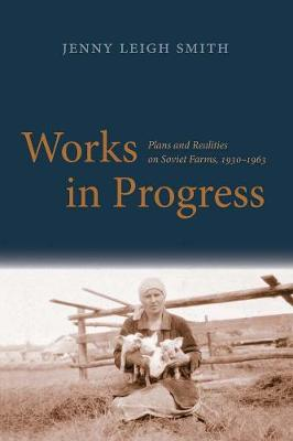 Works in Progress: Plans and Realities on Soviet Farms, 1930-1963