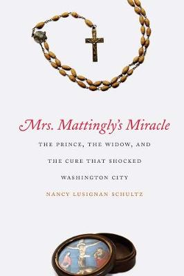 Mrs. Mattingly's Miracle: The Prince, the Widow, and the Cure That Shocked Washington City
