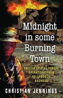 Midnight in Some Burning Town: British Special Forces Operations from Belgrade to Baghdad