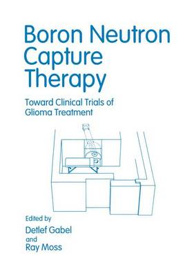 Boron Neutron Capture Therapy: Towards Clinical Trials of Glioma - Proceedings of an International Workshop and Plenary Meeting Held in Petten, the Netherlands, September 18-20, 1991