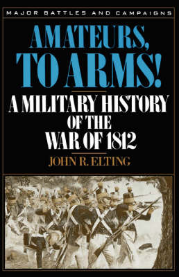 Amateurs, To Arms!: A Military History Of The War Of 1812