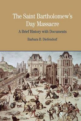 The St. Bartholomew's Day Massacre: A Brief History with Documents