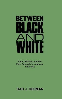 Between Black and White: Race, Politics, and the Free Coloreds in Jamaica, 1792-1865