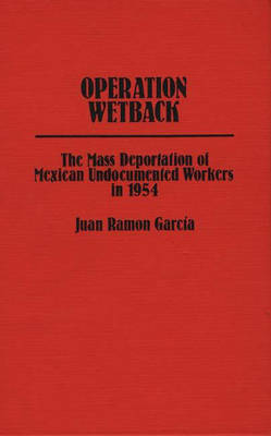 Operation Wetback: The Mass Deportation of Mexican Undocumented Workers in 1954