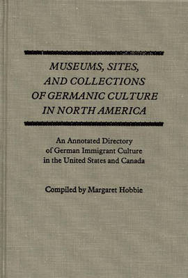 Museums, Sites, and Collections of Germanic Culture in North America: An Annotated Directory of German Immigrant Culture in the United States and Canada