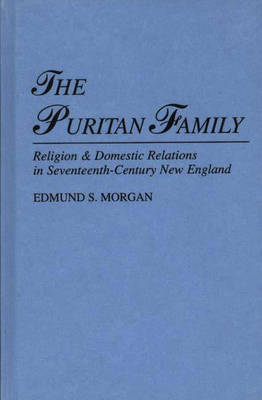 The Puritan Family: Religion and Domestic Relations in Seventeenth-Century New England