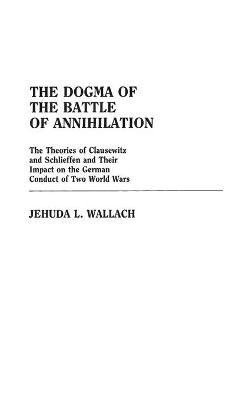 The Dogma of the Battle of Annihilation: The Theories of Clausewitz and Schlieffen and Their Impact on the German Conduct of Two World Wars