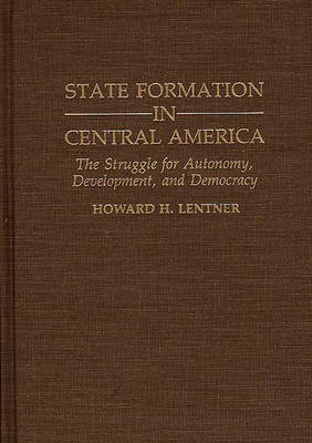 State Formation in Central America: The Struggle for Autonomy, Development, and Democracy
