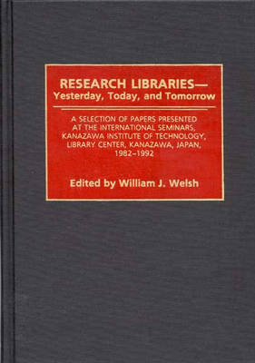 Research Libraries -- Yesterday, Today, and Tomorrow: A Selection of Papers Presented at the International Seminars, Kanazawa Institute of Technology, Library Center, Kanazawa, Japan, 1982-1992