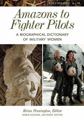 Amazons to Fighter Pilots [2 volumes]: A Biographical Dictionary of Military Women
