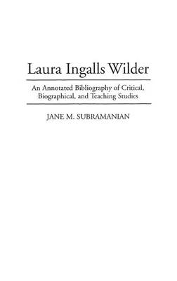 Laura Ingalls Wilder: An Annotated Bibliography of Critical, Biographical, and Teaching Studies