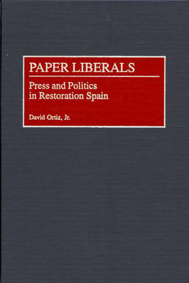Paper Liberals: Press and Politics in Restoration Spain