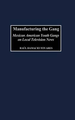 Manufacturing the Gang: Mexican American Youth Gangs on Local Television News