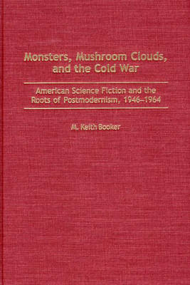 Monsters, Mushroom Clouds, and the Cold War: American Science Fiction and the Roots of Postmodernism, 1946-1964