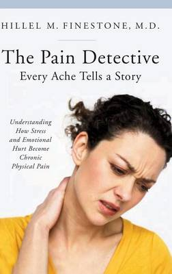 The Pain Detective, Every Ache Tells a Story: Understanding How Stress and Emotional Hurt Become Chronic Physical Pain