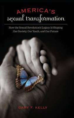 America's Sexual Transformation: How the Sexual Revolution's Legacy is Shaping Our Society, Our Youth, and Our Future