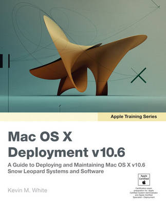 Apple Training Series: Mac OS X Deployment v10.6: A Guide to Deploying and Maintaining Mac OS X and Mac OS X Software