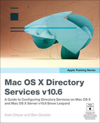 Apple Training Series: Mac OS X Directory Services v10.6: A Guide to Configuring Directory Services on Mac OS X and Mac OS X Server v