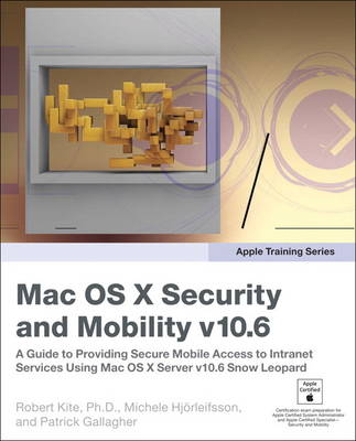 Apple Training Series: Mac OS X Security and Mobility v10.6: A Guide to Providing Secure Mobile Access to Intranet Services Using Mac