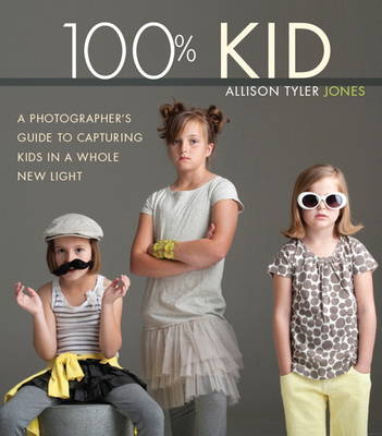100% Kid: A Professional Photographer's Guide to Capturing Kids in a Whole New Light