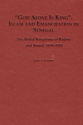 """""""""""God Alone is King"""": Islam and Emancipation in Senegal: Islam and Emancipation in Senegal : the Wolf Kingdoms of Kajour and Bawol, 1859-1914"""