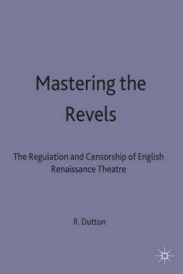 Mastering the Revels: The Regulation and Censorship of English Renaissance Drama