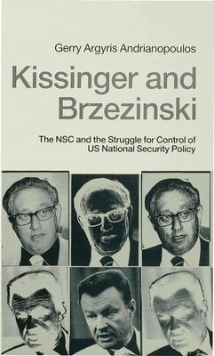 Kissinger and Brzezinski: N.S.C. and the Struggle for Control of U.S. National Security Policy