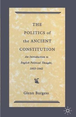 The Politics of the Ancient Constitution: An Introduction to English Political Thought 1600-1642