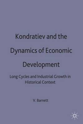 Kondratiev and the Dynamics of Economic Development: Long Cycles and Industrial Growth in Historical Context