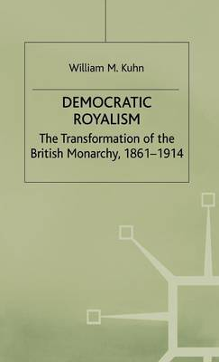 Democratic Royalism: The Transformation of the British Monarchy, 1861-1914