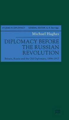 Diplomacy before the Russian Revolution: Britain, Russia and the Old Diplomacy, 1894 - 1917