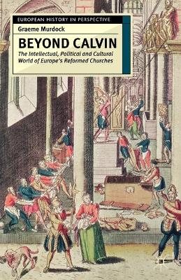 Beyond Calvin: The Intellectual, Political and Cultural World of Europe's Reformed Churches, c. 1540-1620