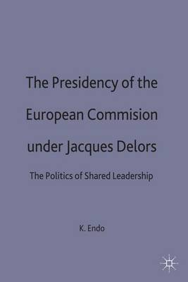 The Presidency of the European Commission under Jacques Delors: The Politics of Shared Leadership