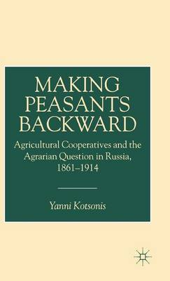 Making Peasants Backward: Agricultural Cooperatives and the Agrarian Question in Russia, 1861-1914