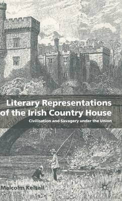 Literary Representations of the Irish Country House: Civilisation and Savagery Under the Union