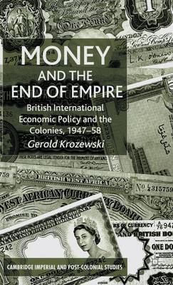 Money and the End of Empire: British International Economic Policy and the Colonies, 1947-58