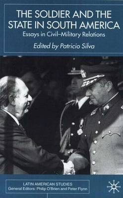 The Soldier and the State in South America: Essays In Civil-Military Relations
