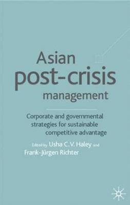 Asian Post-crisis Management: Corporate and Governmental Strategies for Sustainable Competitive Advantage
