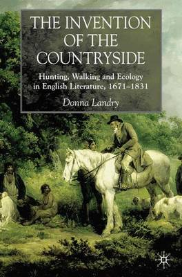 The Invention of the Countryside: Hunting, Walking and Ecology in English Literature, 1671-1831