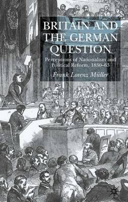 Britain and the German Question: Perceptions of Nationalism and Political Reform, 1830-1863